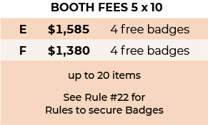 Booth Fees 5 x 10: E: $1585 with 4 free badges. F: 1380 with 4 free badges. Up to 20 items. See rule #22 for rules to secure badges.